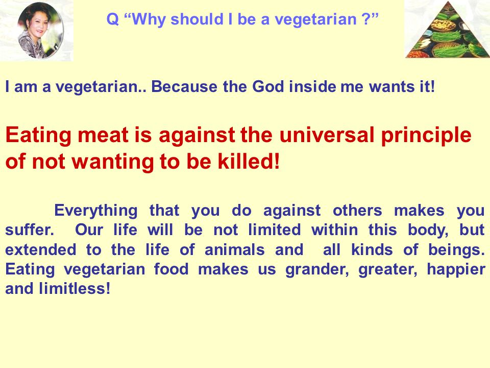 """Q """"Why should I be a vegetarian ?"""" I am a vegetarian.. Because the God inside me wants it! Eating meat is against the universal principle of not wanti"""