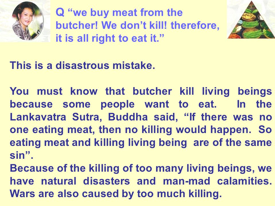 """Q """"we buy meat from the butcher! We don't kill! therefore, it is all right to eat it."""" This is a disastrous mistake. You must know that butcher kill l"""