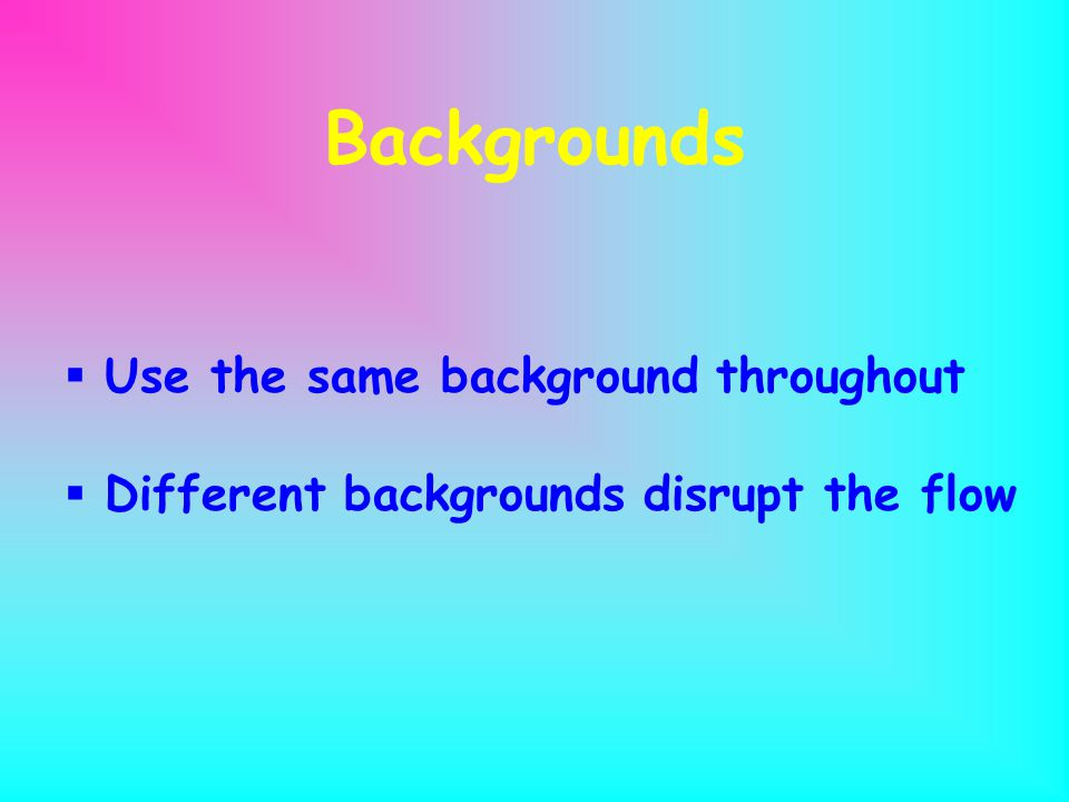 Backgrounds  Use a background that fits your purpose and is easy for the audience to view.