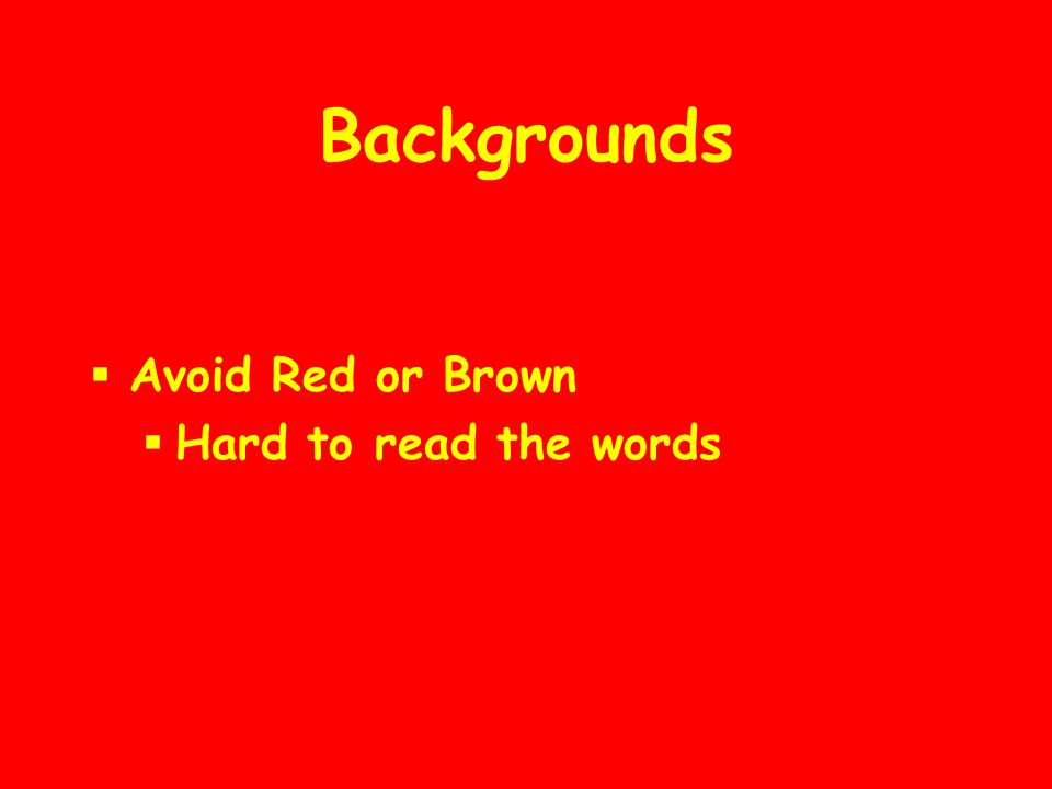 Backgrounds  Use the same background throughout  Different backgrounds disrupt the flow