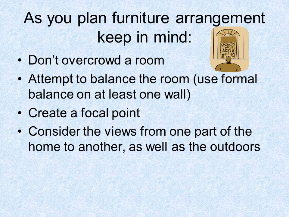 As you plan furniture arrangement keep in mind: Don't overcrowd a room Attempt to balance the room (use formal balance on at least one wall) Create a