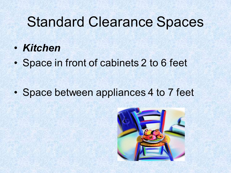 Standard Clearance Spaces Kitchen Space in front of cabinets 2 to 6 feet Space between appliances 4 to 7 feet