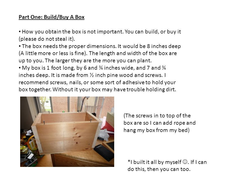 Part One: Build/Buy A Box How you obtain the box is not important. You can build, or buy it (please do not steal it). The box needs the proper dimensi
