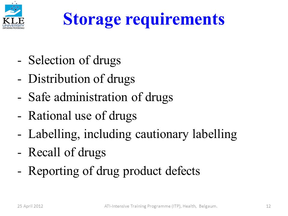Storage requirements -Selection of drugs -Distribution of drugs -Safe administration of drugs -Rational use of drugs -Labelling, including cautionary labelling -Recall of drugs -Reporting of drug product defects 25 April 2012ATI-Intensive Training Programme (ITP), Health, Belgaum.12