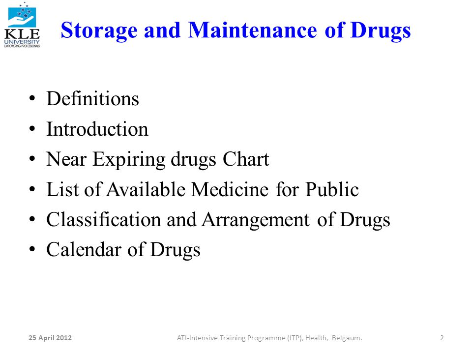 Storage and Maintenance of Drugs Definitions Introduction Near Expiring drugs Chart List of Available Medicine for Public Classification and Arrangement of Drugs Calendar of Drugs 25 April 20122ATI-Intensive Training Programme (ITP), Health, Belgaum.