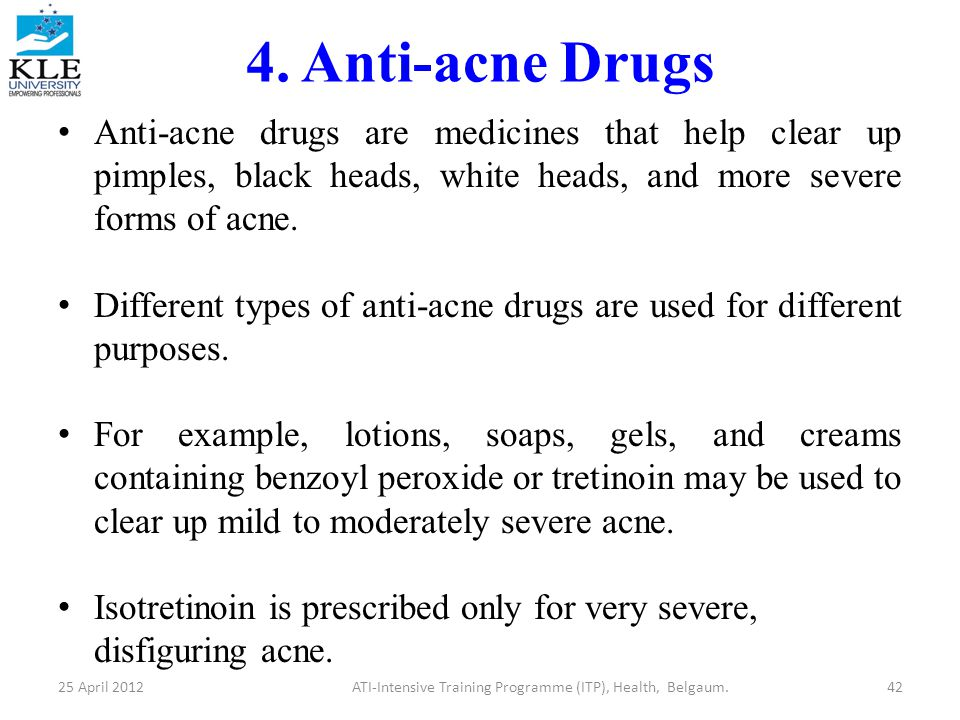 4. Anti-acne Drugs Anti-acne drugs are medicines that help clear up pimples, black heads, white heads, and more severe forms of acne. Different types