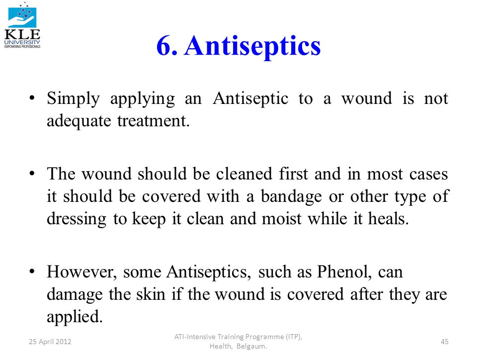 6. Antiseptics Simply applying an Antiseptic to a wound is not adequate treatment.