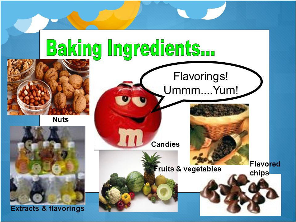 Flavorings! Ummm....Yum! Extracts & flavorings Fruits & vegetables Flavored chips Nuts Candies
