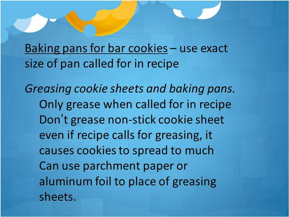 Baking pans for bar cookies – use exact size of pan called for in recipe Greasing cookie sheets and baking pans. Only grease when called for in recipe