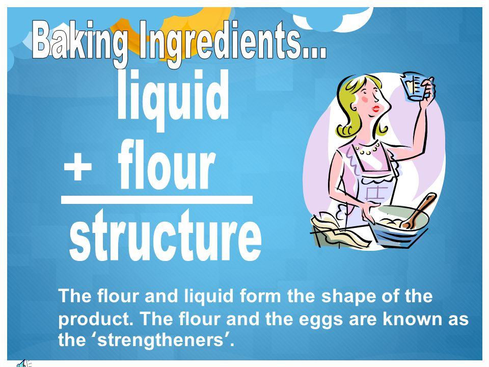 + The flour and liquid form the shape of the product. The flour and the eggs are known as the 'strengtheners'.