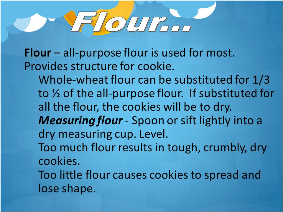 Flour – all-purpose flour is used for most. Provides structure for cookie. Whole-wheat flour can be substituted for 1/3 to ½ of the all-purpose flour.