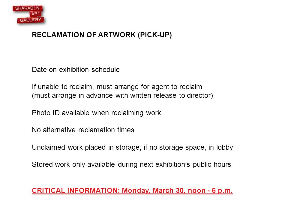 RECLAMATION OF ARTWORK (PICK-UP) Date on exhibition schedule If unable to reclaim, must arrange for agent to reclaim (must arrange in advance with written release to director) Photo ID available when reclaiming work No alternative reclamation times Unclaimed work placed in storage; if no storage space, in lobby Stored work only available during next exhibition's public hours CRITICAL INFORMATION: Monday, March 30, noon - 6 p.m.