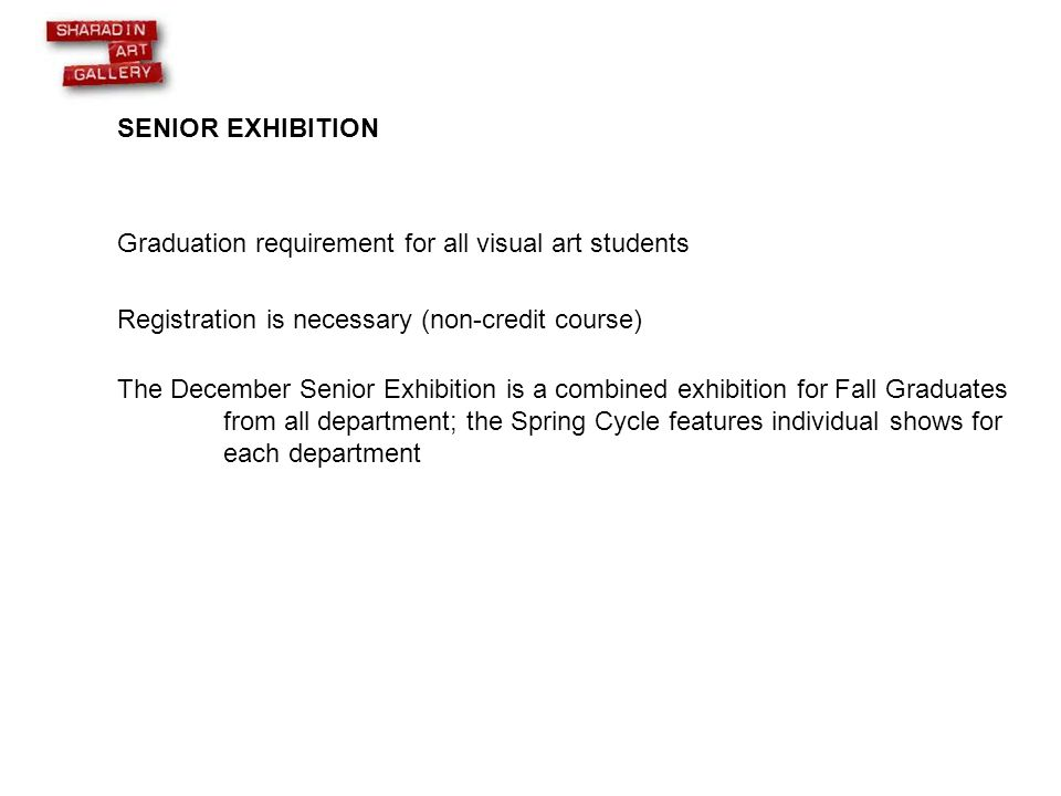 SENIOR EXHIBITION Graduation requirement for all visual art students Registration is necessary (non-credit course) The December Senior Exhibition is a combined exhibition for Fall Graduates from all department; the Spring Cycle features individual shows for each department