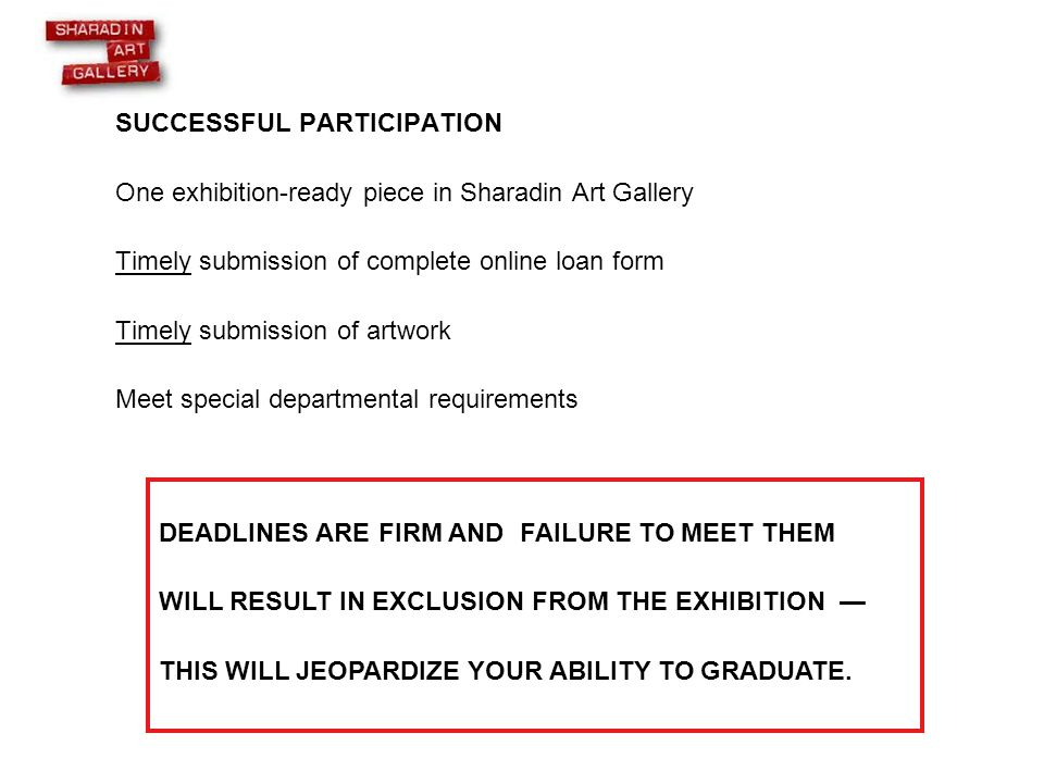 SUCCESSFUL PARTICIPATION One exhibition-ready piece in Sharadin Art Gallery Timely submission of complete online loan form Timely submission of artwork Meet special departmental requirements DEADLINES ARE FIRM AND FAILURE TO MEET THEM WILL RESULT IN EXCLUSION FROM THE EXHIBITION — THIS WILL JEOPARDIZE YOUR ABILITY TO GRADUATE.