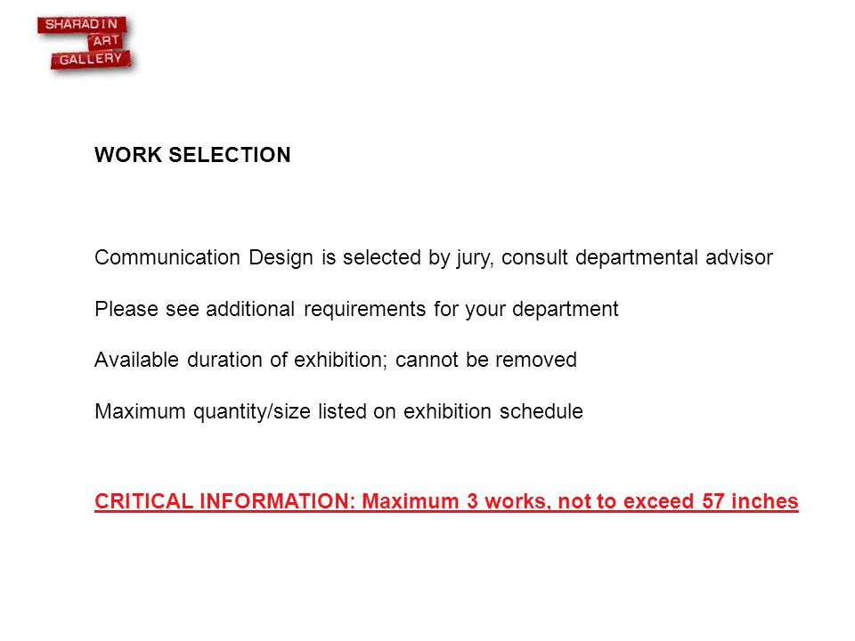 WORK SELECTION Communication Design is selected by jury, consult departmental advisor Please see additional requirements for your department Available duration of exhibition; cannot be removed Maximum quantity/size listed on exhibition schedule CRITICAL INFORMATION: Maximum 3 works, not to exceed 57 inches