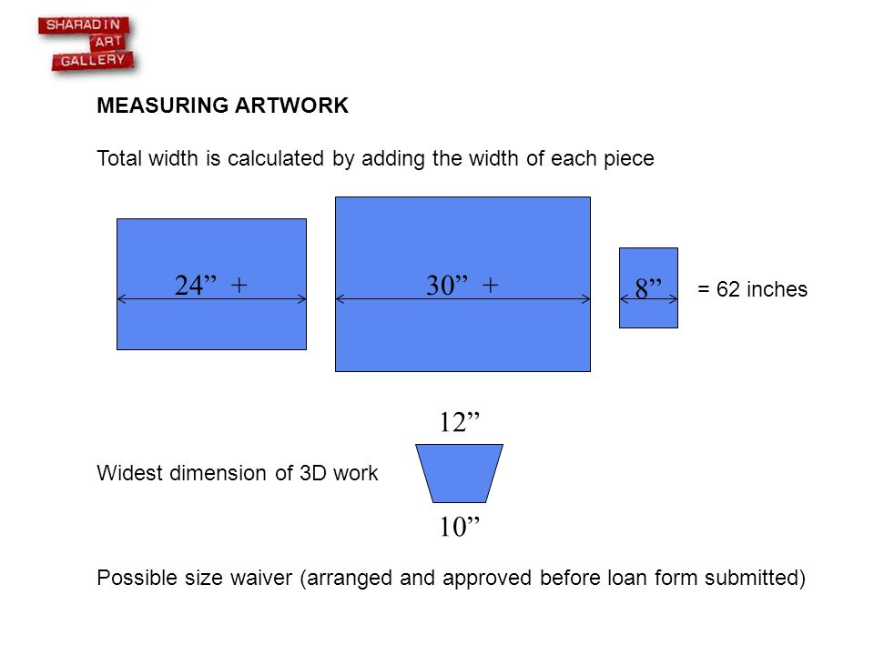MEASURING ARTWORK Total width is calculated by adding the width of each piece = 62 inches Widest dimension of 3D work Possible size waiver (arranged and approved before loan form submitted) 24 + 30 + 8 12 10