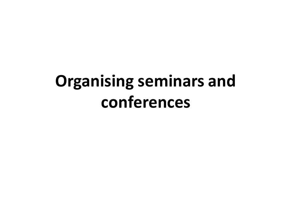 Organising seminars and conferences  A seminar refers to the discussion in a small group in which the result of original research or advanced study is presented through oral or written reports.