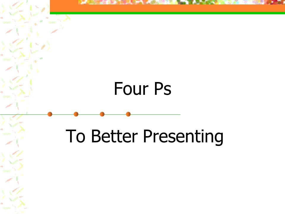 Four Ps to Better Presenting Practice l Review presentation visuals l Review technology needed l Practice demonstrations, etc.