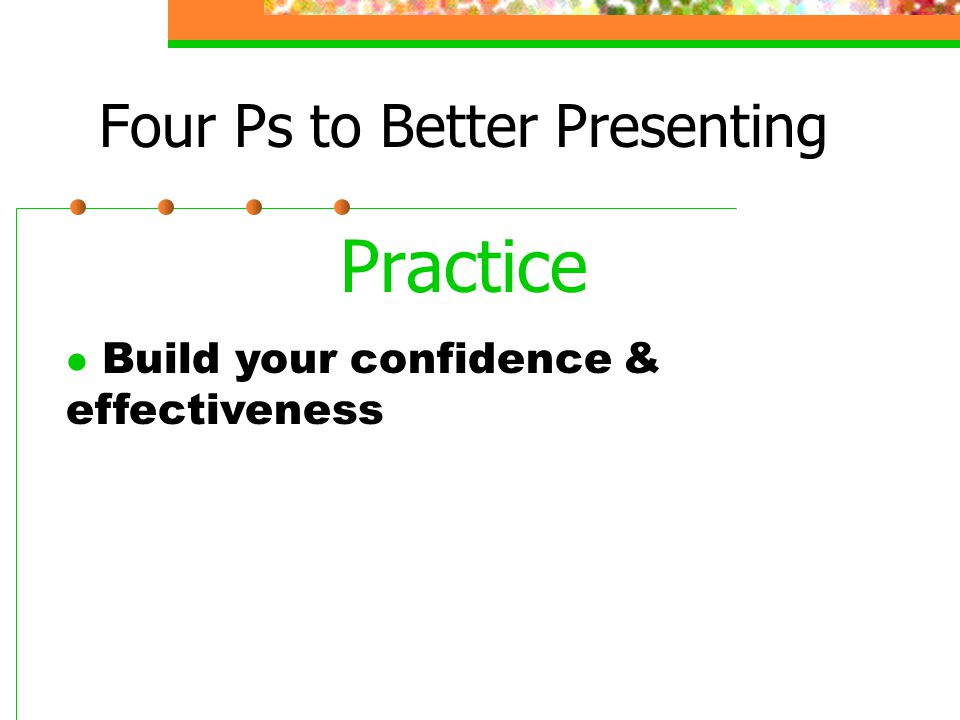 Four Ps to Better Presenting Practice l Build your confidence & effectiveness