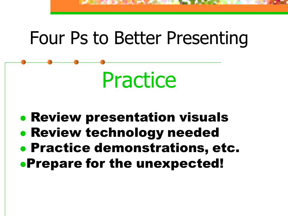 Four Ps to Better Presenting Practice l Review presentation visuals l Review technology needed l Practice demonstrations, etc. Prepare for the unexpec
