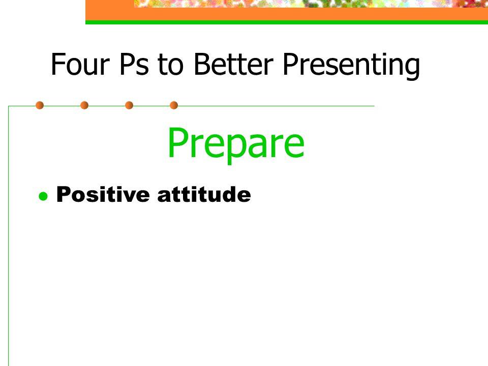 Four Ps to Better Presenting Prepare l Positive attitude
