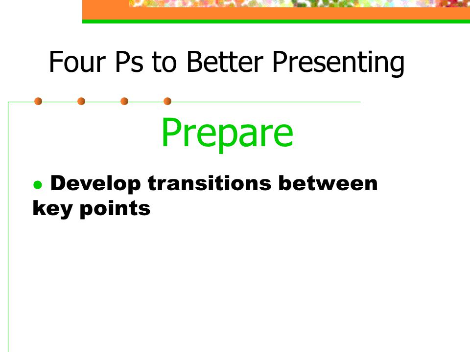 Four Ps to Better Presenting Prepare l Develop transitions between key points