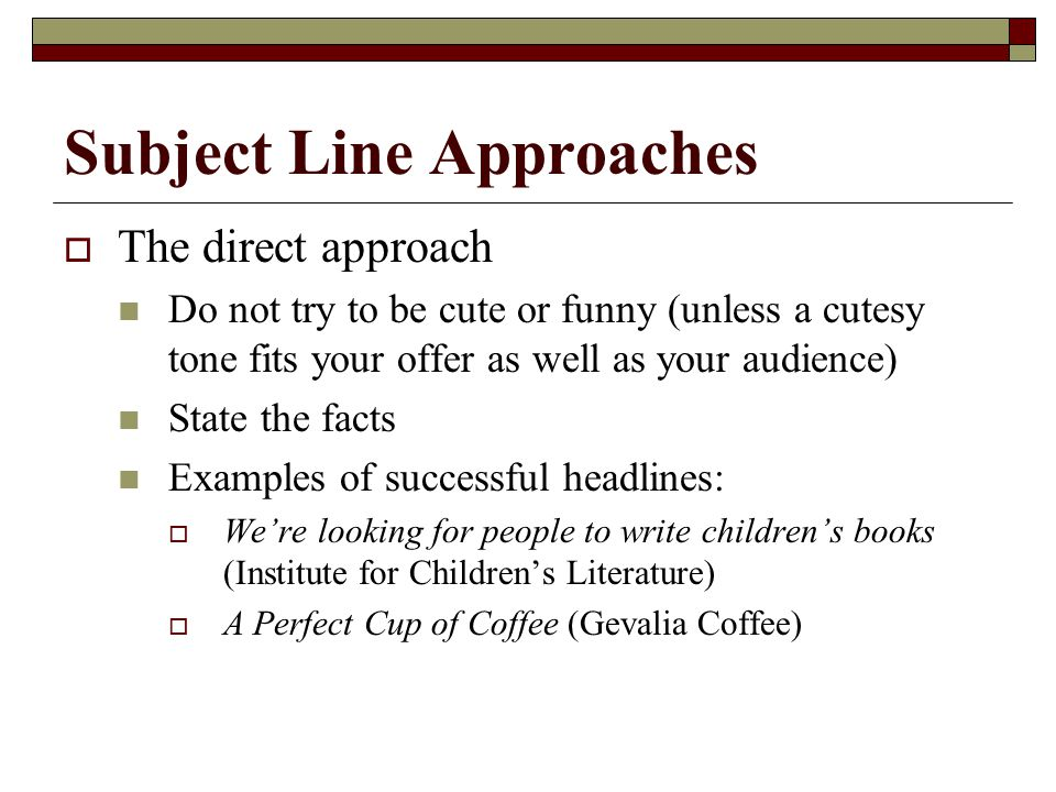 Subject Line Approaches  The direct approach Do not try to be cute or funny (unless a cutesy tone fits your offer as well as your audience) State the facts Examples of successful headlines:  We're looking for people to write children's books (Institute for Children's Literature)  A Perfect Cup of Coffee (Gevalia Coffee)