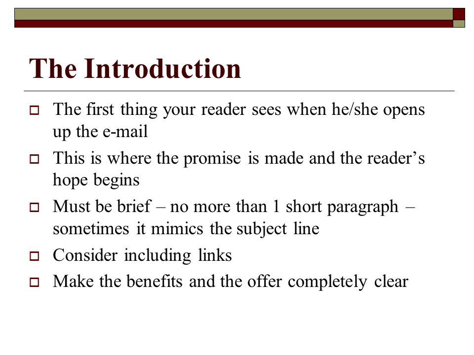 The Introduction  The first thing your reader sees when he/she opens up the e-mail  This is where the promise is made and the reader's hope begins  Must be brief – no more than 1 short paragraph – sometimes it mimics the subject line  Consider including links  Make the benefits and the offer completely clear