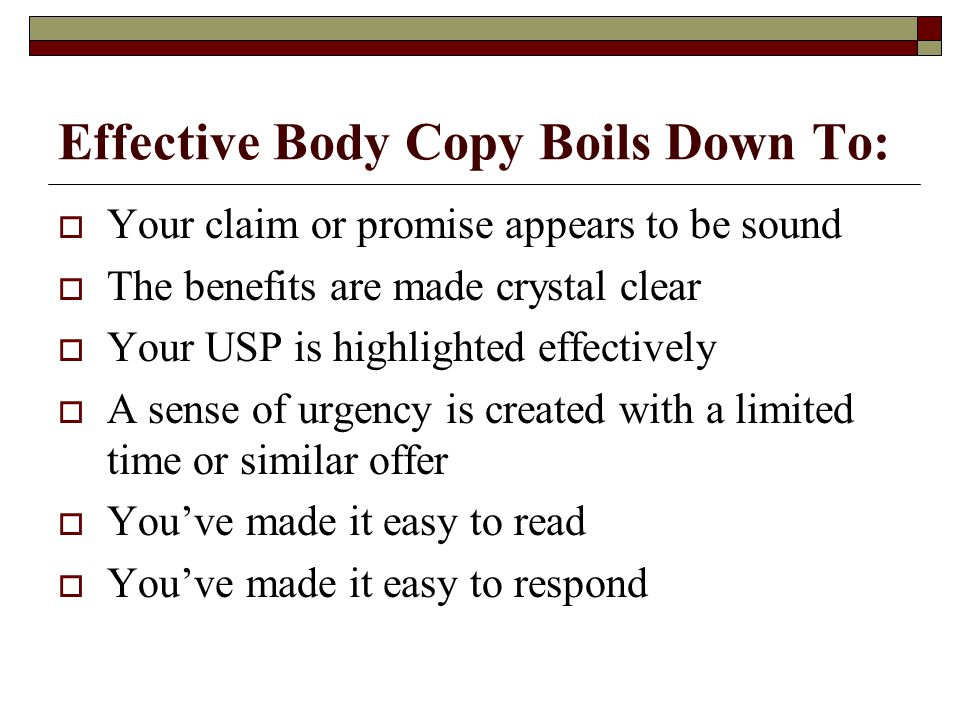 Effective Body Copy Boils Down To:  Your claim or promise appears to be sound  The benefits are made crystal clear  Your USP is highlighted effectively  A sense of urgency is created with a limited time or similar offer  You've made it easy to read  You've made it easy to respond