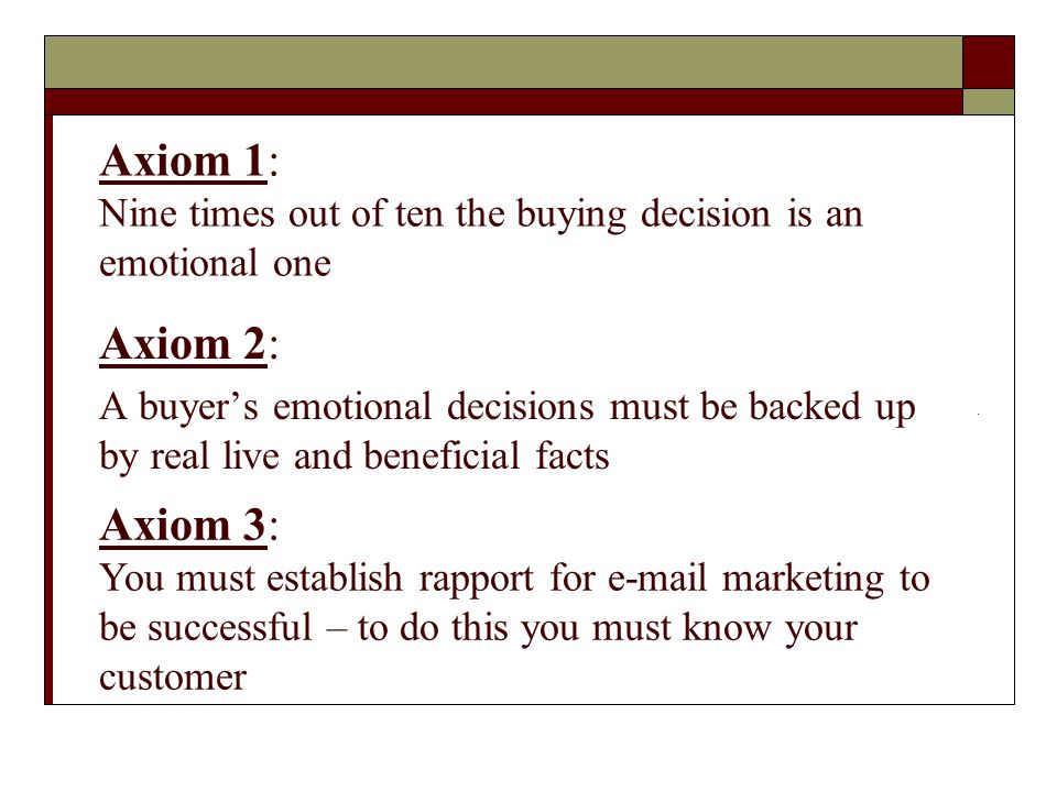 Axiom 1: Nine times out of ten the buying decision is an emotional one Axiom 2: A buyer's emotional decisions must be backed up by real live and beneficial facts Axiom 3: You must establish rapport for e-mail marketing to be successful – to do this you must know your customer