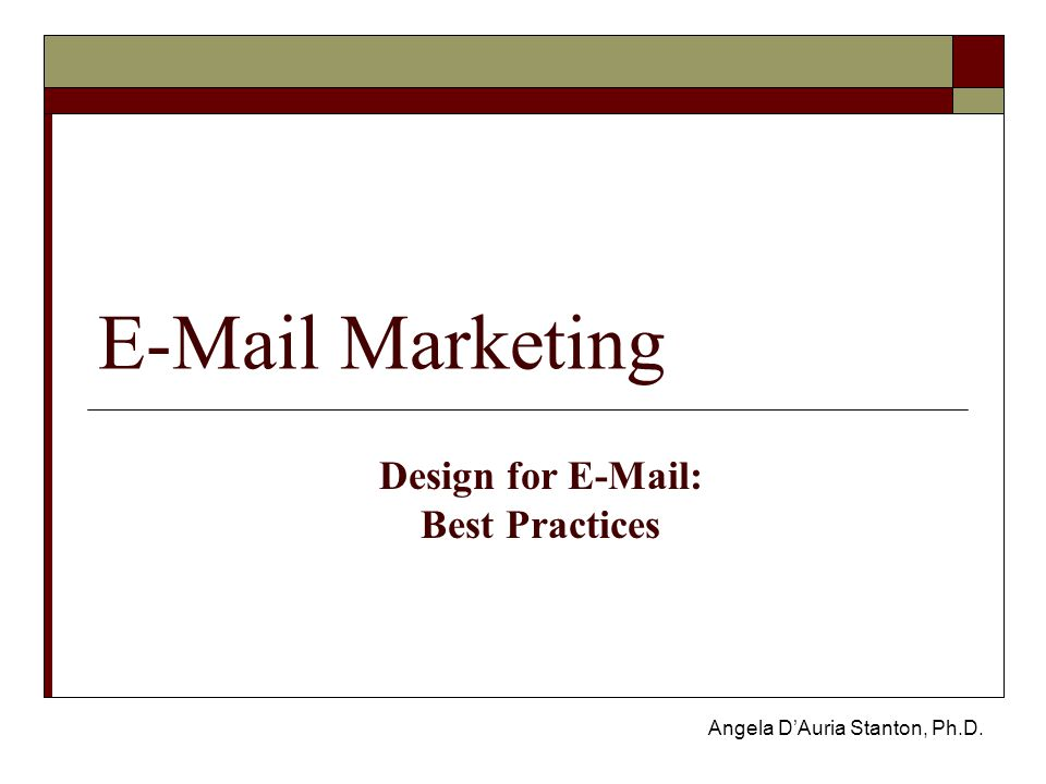 E-Mail Marketing Angela D'Auria Stanton, Ph.D. Design for E-Mail: Best Practices