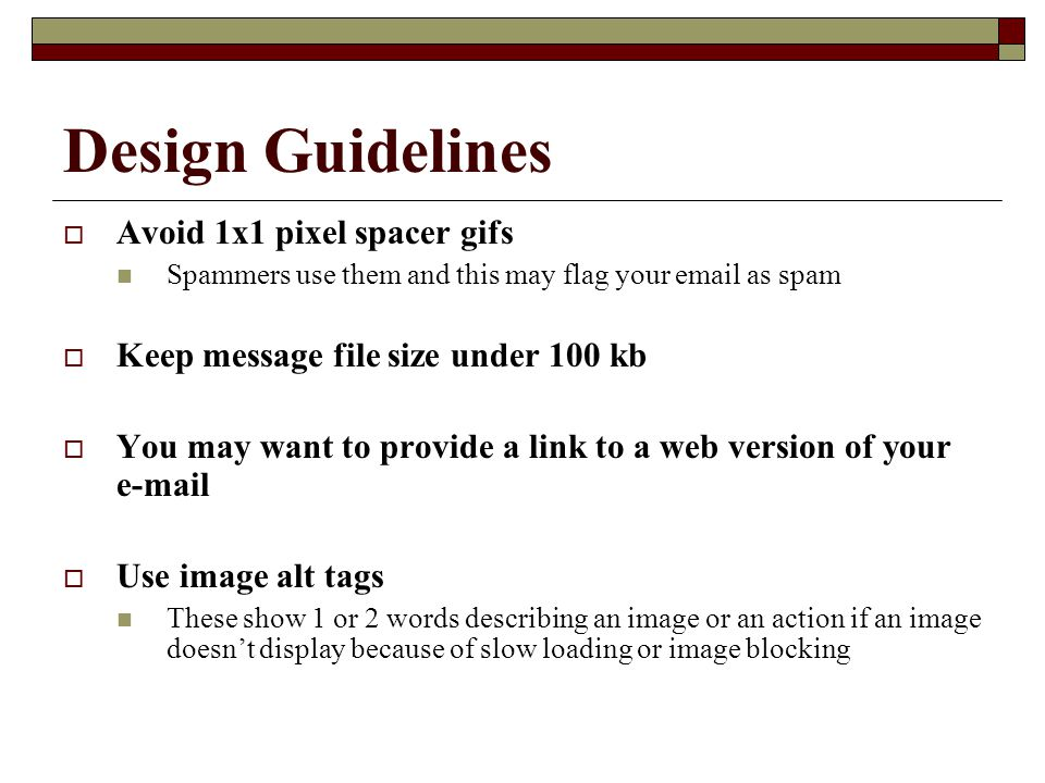Design Guidelines  Avoid 1x1 pixel spacer gifs Spammers use them and this may flag your email as spam  Keep message file size under 100 kb  You may want to provide a link to a web version of your e-mail  Use image alt tags These show 1 or 2 words describing an image or an action if an image doesn't display because of slow loading or image blocking