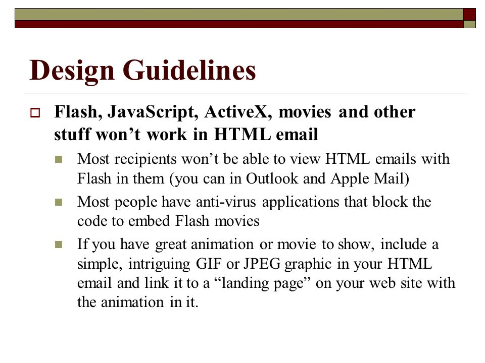 Design Guidelines  Flash, JavaScript, ActiveX, movies and other stuff won't work in HTML email Most recipients won't be able to view HTML emails with Flash in them (you can in Outlook and Apple Mail) Most people have anti-virus applications that block the code to embed Flash movies If you have great animation or movie to show, include a simple, intriguing GIF or JPEG graphic in your HTML email and link it to a landing page on your web site with the animation in it.