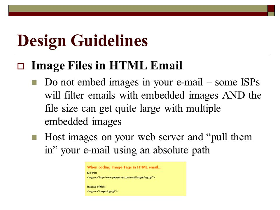 Design Guidelines  Image Files in HTML Email Do not embed images in your e-mail – some ISPs will filter emails with embedded images AND the file size can get quite large with multiple embedded images Host images on your web server and pull them in your e-mail using an absolute path
