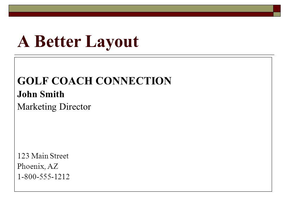 A Better Layout GOLF COACH CONNECTION John Smith Marketing Director 123 Main Street Phoenix, AZ 1-800-555-1212