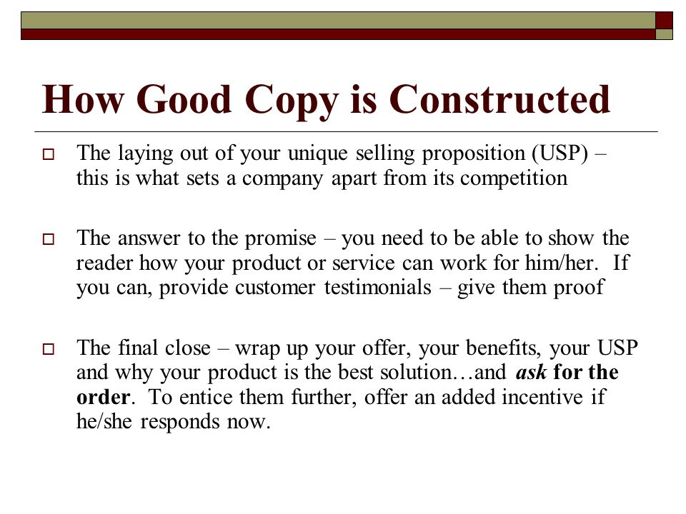 How Good Copy is Constructed  The laying out of your unique selling proposition (USP) – this is what sets a company apart from its competition  The answer to the promise – you need to be able to show the reader how your product or service can work for him/her.
