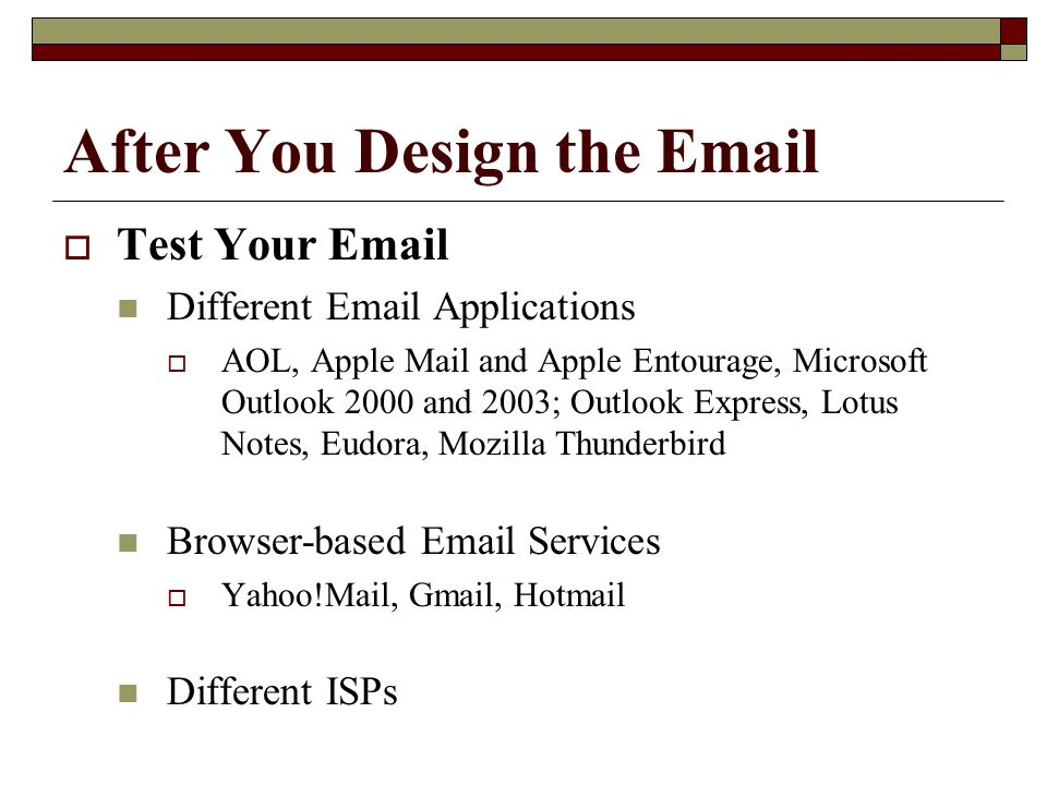 After You Design the Email  Test Your Email Different Email Applications  AOL, Apple Mail and Apple Entourage, Microsoft Outlook 2000 and 2003; Outlook Express, Lotus Notes, Eudora, Mozilla Thunderbird Browser-based Email Services  Yahoo!Mail, Gmail, Hotmail Different ISPs