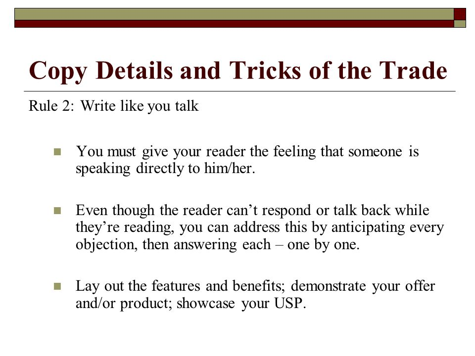 Copy Details and Tricks of the Trade Rule 2: Write like you talk You must give your reader the feeling that someone is speaking directly to him/her.