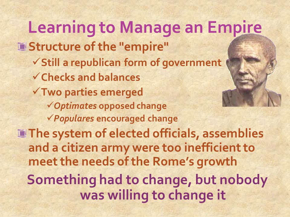 Learning to Manage an Empire Structure of the empire Still a republican form of government Checks and balances Two parties emerged Optimates opposed change Populares encouraged change The system of elected officials, assemblies and a citizen army were too inefficient to meet the needs of the Rome's growth Something had to change, but nobody was willing to change it