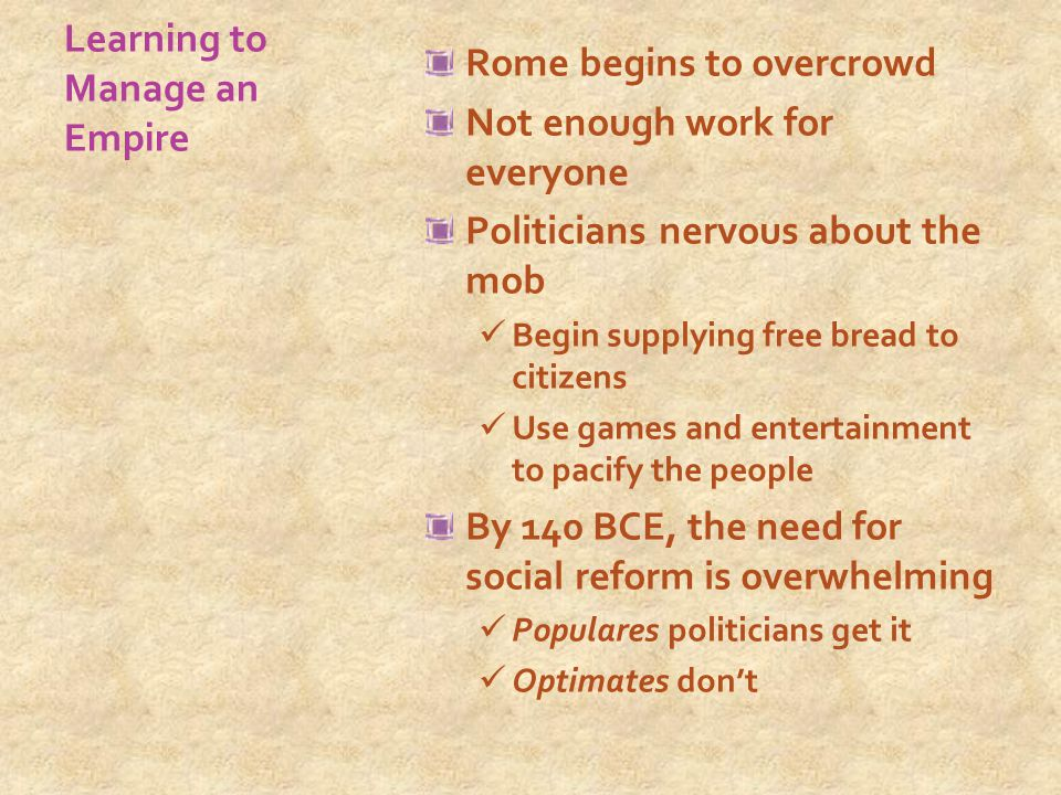 Learning to Manage an Empire Rome begins to overcrowd Not enough work for everyone Politicians nervous about the mob Begin supplying free bread to citizens Use games and entertainment to pacify the people By 140 BCE, the need for social reform is overwhelming Populares politicians get it Optimates don't