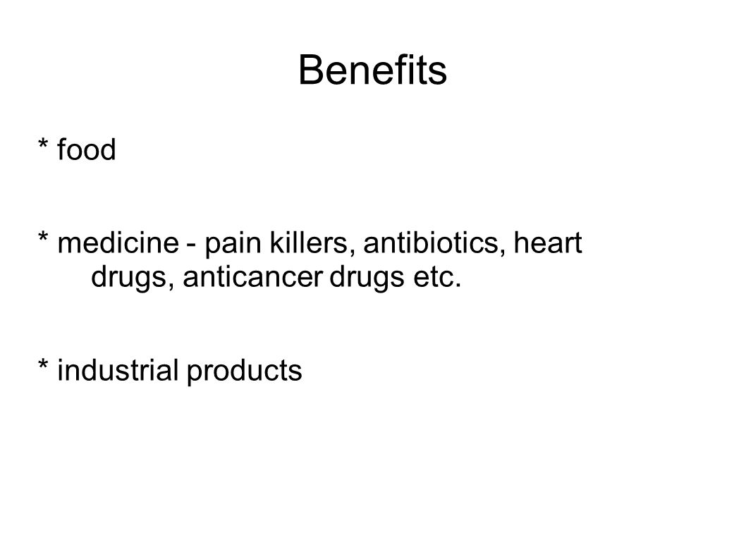 Benefits * food * medicine - pain killers, antibiotics, heart drugs, anticancer drugs etc. * industrial products