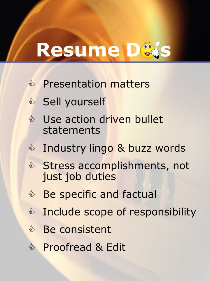 Resume Do's  Presentation matters  Sell yourself  Use action driven bullet statements  Industry lingo & buzz words  Stress accomplishments, not just job duties  Be specific and factual  Include scope of responsibility  Be consistent  Proofread & Edit