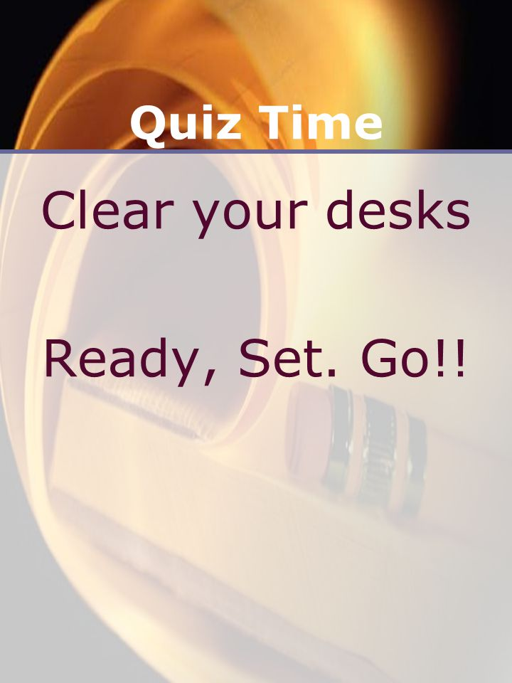 Quiz Time Clear your desks Ready, Set. Go!!