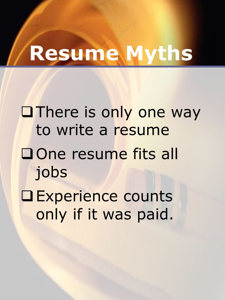 Resume Myths  There is only one way to write a resume  One resume fits all jobs  Experience counts only if it was paid.