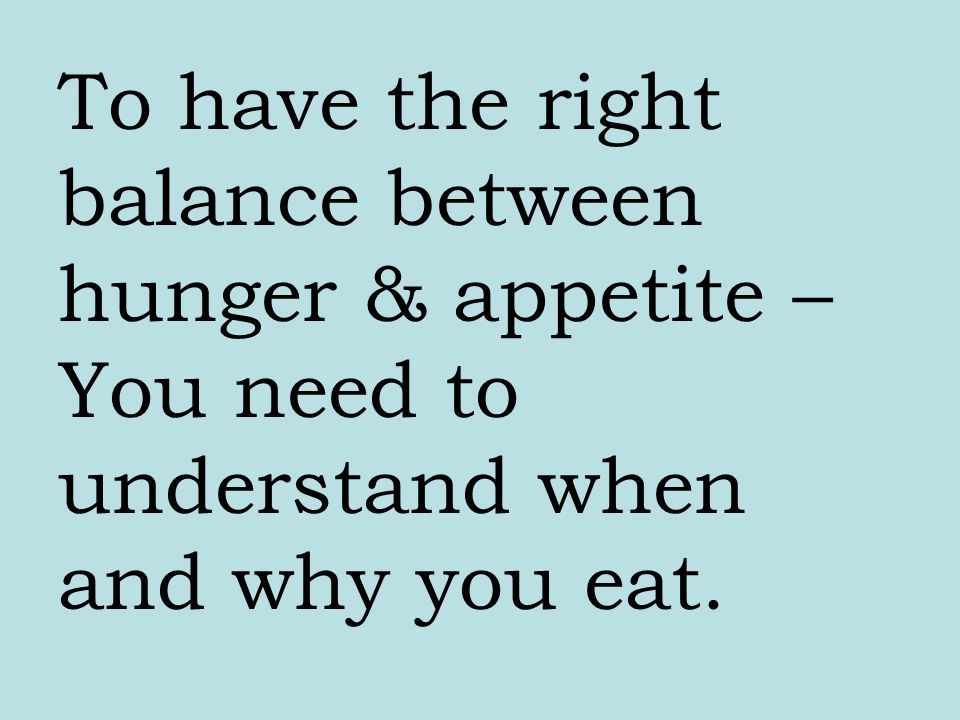 Hunger & Appetite become unbalanced when one : 1.Eats when not hungry 2.Eats when depressed 3.Eats from habit
