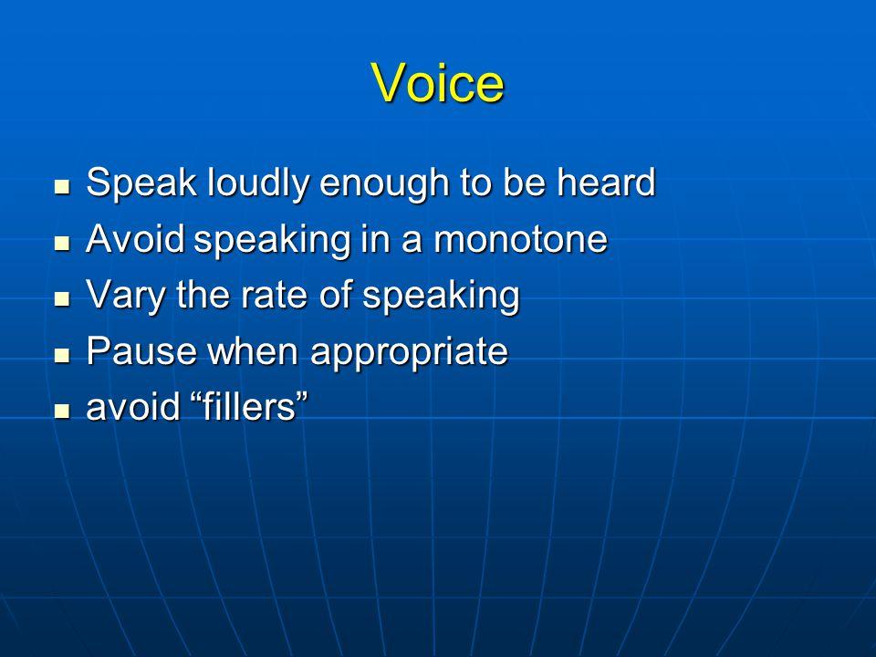 Voice Speak loudly enough to be heard Speak loudly enough to be heard Avoid speaking in a monotone Avoid speaking in a monotone Vary the rate of speaking Vary the rate of speaking Pause when appropriate Pause when appropriate avoid fillers avoid fillers
