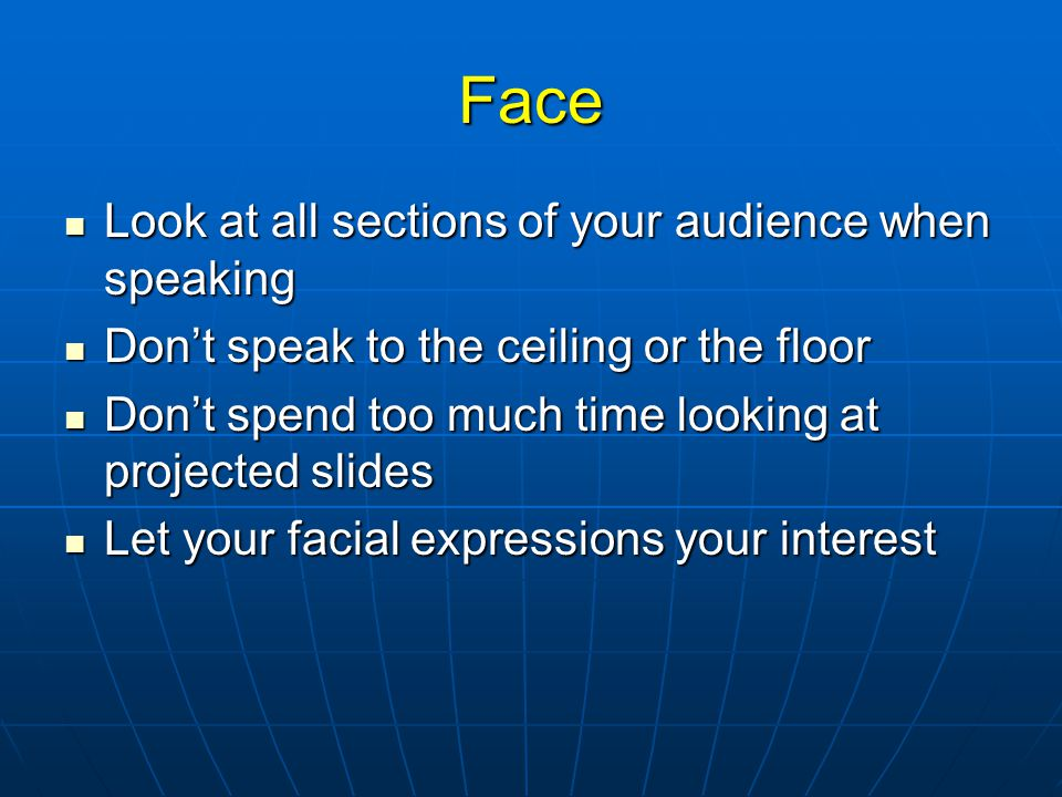 Face Look at all sections of your audience when speaking Look at all sections of your audience when speaking Don't speak to the ceiling or the floor Don't speak to the ceiling or the floor Don't spend too much time looking at projected slides Don't spend too much time looking at projected slides Let your facial expressions your interest Let your facial expressions your interest