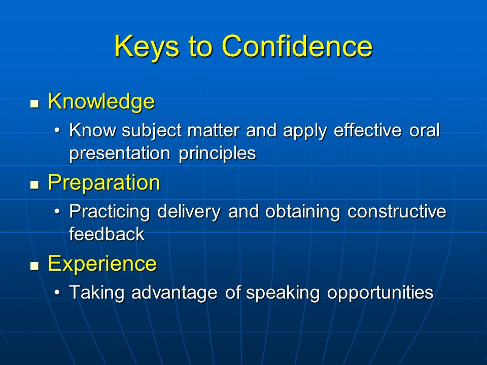 Keys to Confidence Knowledge Knowledge Know subject matter and apply effective oral presentation principlesKnow subject matter and apply effective oral presentation principles Preparation Preparation Practicing delivery and obtaining constructive feedbackPracticing delivery and obtaining constructive feedback Experience Experience Taking advantage of speaking opportunitiesTaking advantage of speaking opportunities