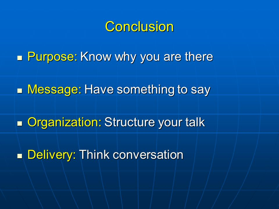 Conclusion Purpose: Know why you are there Purpose: Know why you are there Message: Have something to say Message: Have something to say Organization: Structure your talk Organization: Structure your talk Delivery: Think conversation Delivery: Think conversation