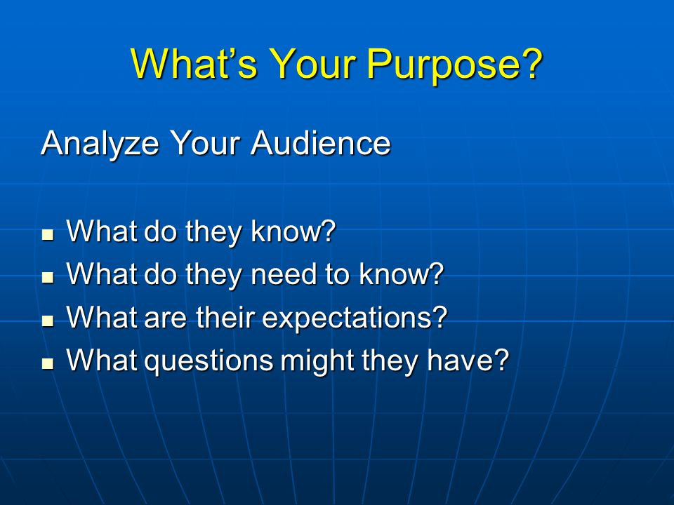 What's Your Purpose. Analyze Your Audience What do they know.